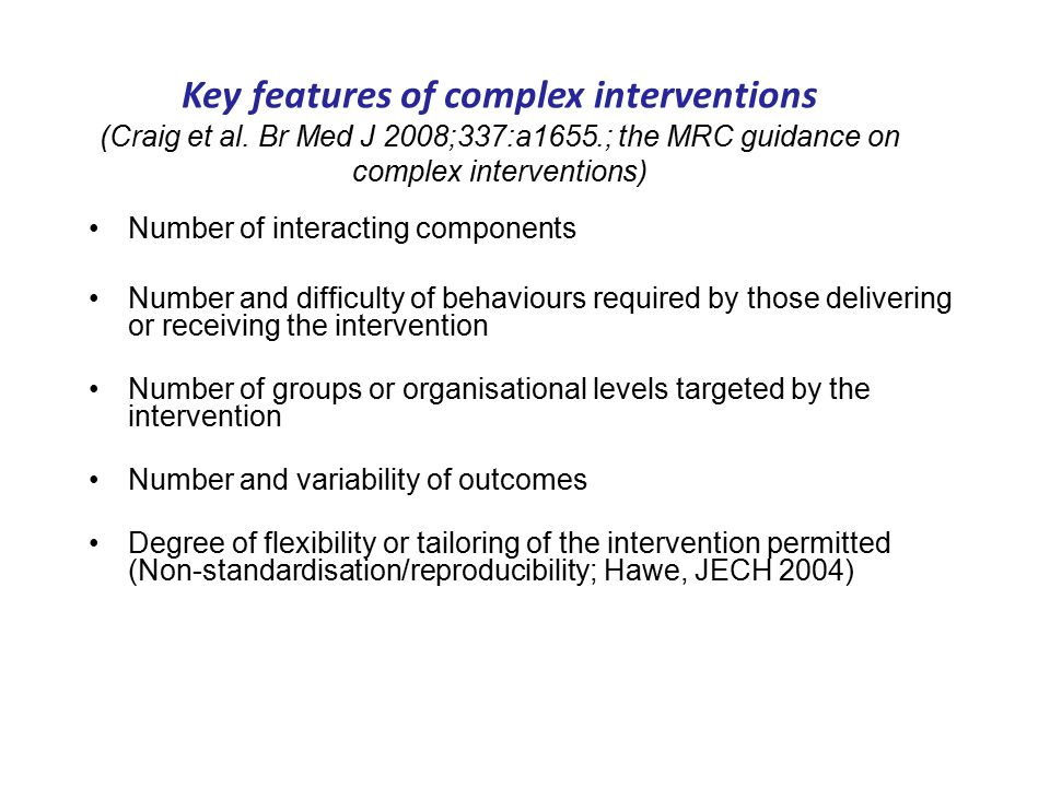 Number of interacting components Number and difficulty of behaviours required by those delivering or receiving the intervention Number of groups or organisational levels targeted by the intervention Number and variability of outcomes Degree of flexibility or tailoring of the intervention permitted (Non-standardisation/reproducibility; Hawe, JECH 2004) Key features of complex interventions (Craig et al.