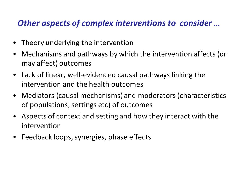 Theory underlying the intervention Mechanisms and pathways by which the intervention affects (or may affect) outcomes Lack of linear, well-evidenced causal pathways linking the intervention and the health outcomes Mediators (causal mechanisms) and moderators (characteristics of populations, settings etc) of outcomes Aspects of context and setting and how they interact with the intervention Feedback loops, synergies, phase effects Other aspects of complex interventions to consider …