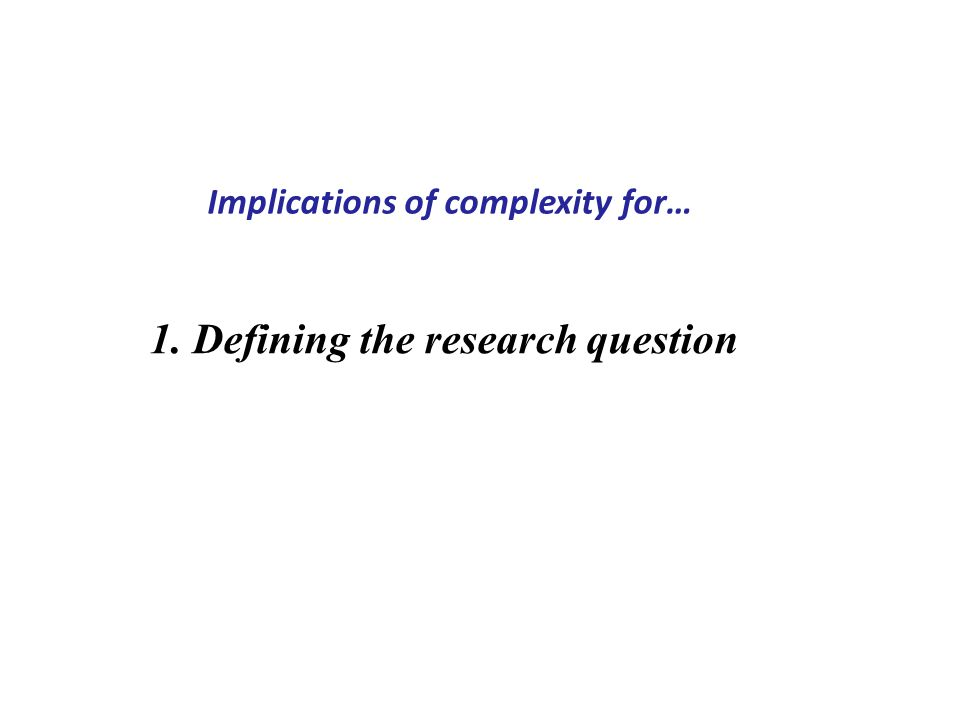 1. Defining the research question Implications of complexity for…