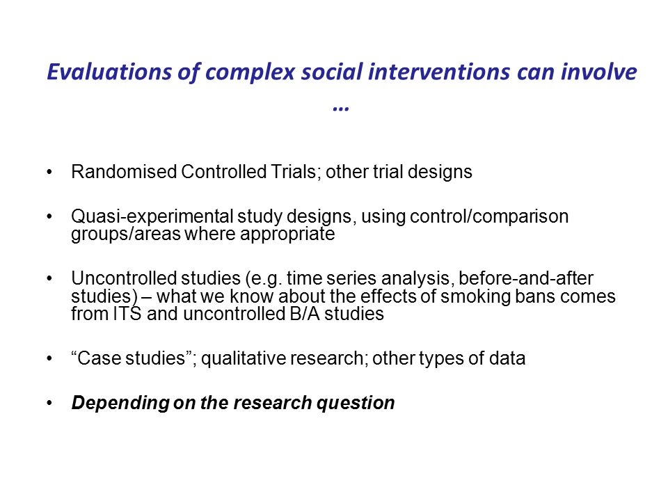Evaluations of complex social interventions can involve … Randomised Controlled Trials; other trial designs Quasi-experimental study designs, using control/comparison groups/areas where appropriate Uncontrolled studies (e.g.