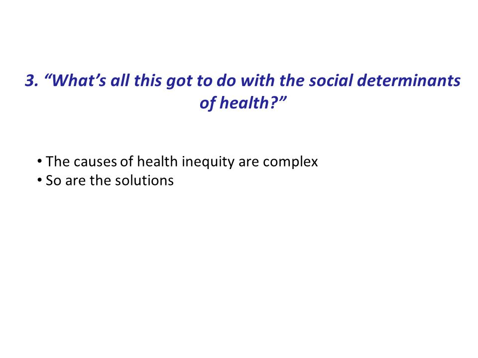 """3. """"What's all this got to do with the social determinants of health?"""" The causes of health inequity are complex So are the solutions"""