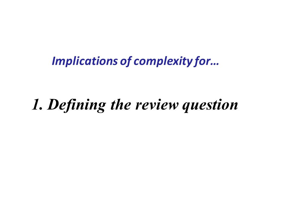 1. Defining the review question Implications of complexity for…