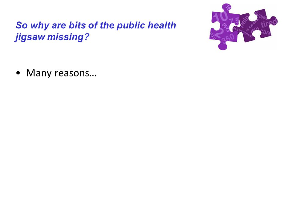 So why are bits of the public health jigsaw missing Many reasons…