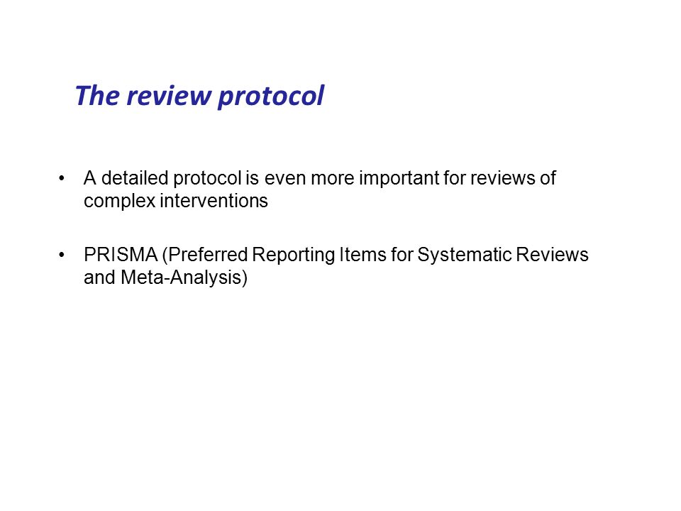 A detailed protocol is even more important for reviews of complex interventions PRISMA (Preferred Reporting Items for Systematic Reviews and Meta-Analysis) The review protocol