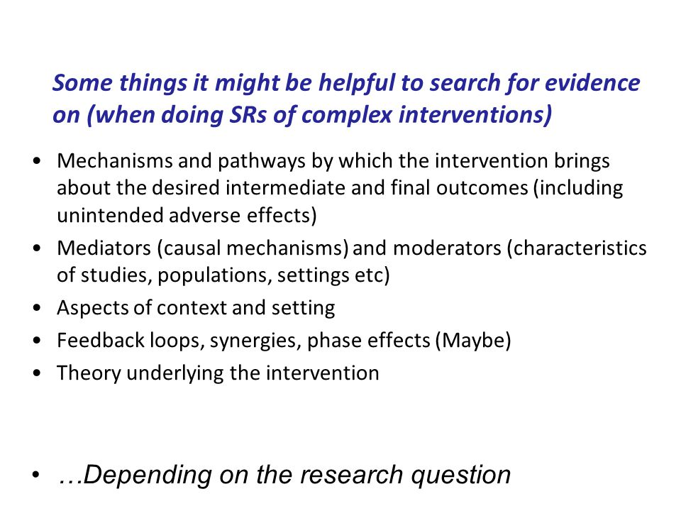 Mechanisms and pathways by which the intervention brings about the desired intermediate and final outcomes (including unintended adverse effects) Mediators (causal mechanisms) and moderators (characteristics of studies, populations, settings etc) Aspects of context and setting Feedback loops, synergies, phase effects (Maybe) Theory underlying the intervention …Depending on the research question Some things it might be helpful to search for evidence on (when doing SRs of complex interventions)