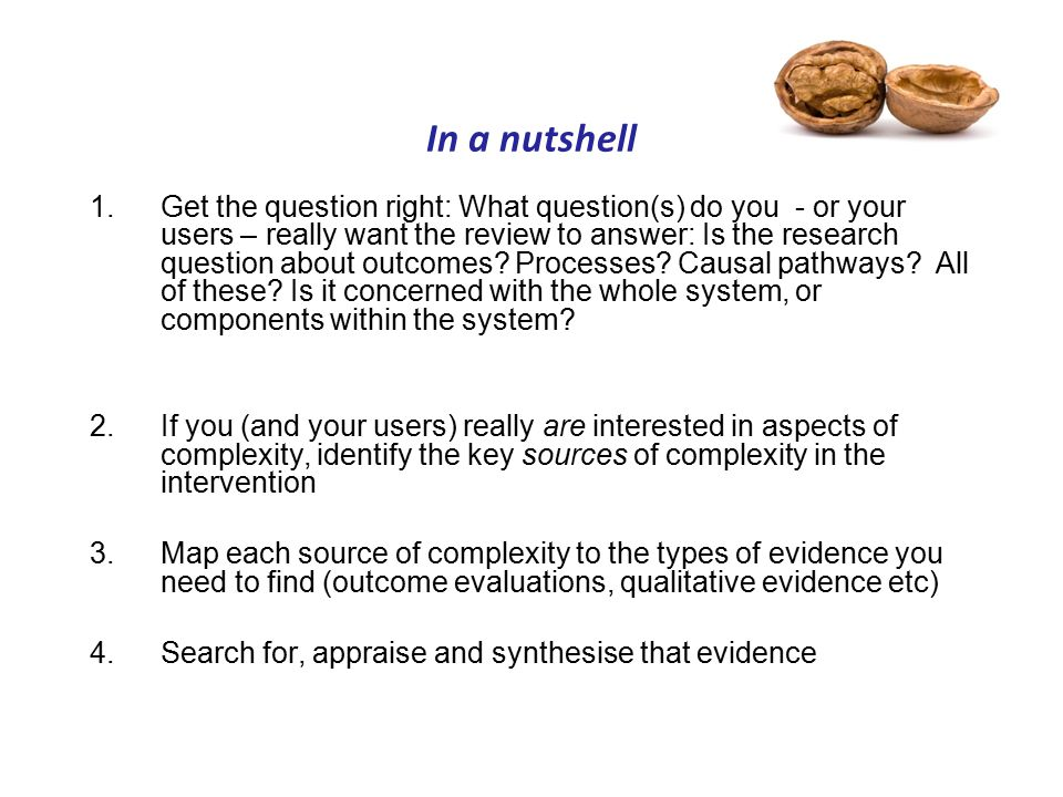 In a nutshell 1.Get the question right: What question(s) do you - or your users – really want the review to answer: Is the research question about outcomes.