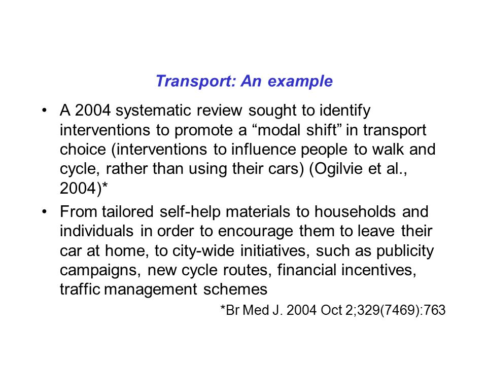 Transport: An example A 2004 systematic review sought to identify interventions to promote a modal shift in transport choice (interventions to influence people to walk and cycle, rather than using their cars) (Ogilvie et al., 2004)* From tailored self-help materials to households and individuals in order to encourage them to leave their car at home, to city-wide initiatives, such as publicity campaigns, new cycle routes, financial incentives, traffic management schemes *Br Med J.