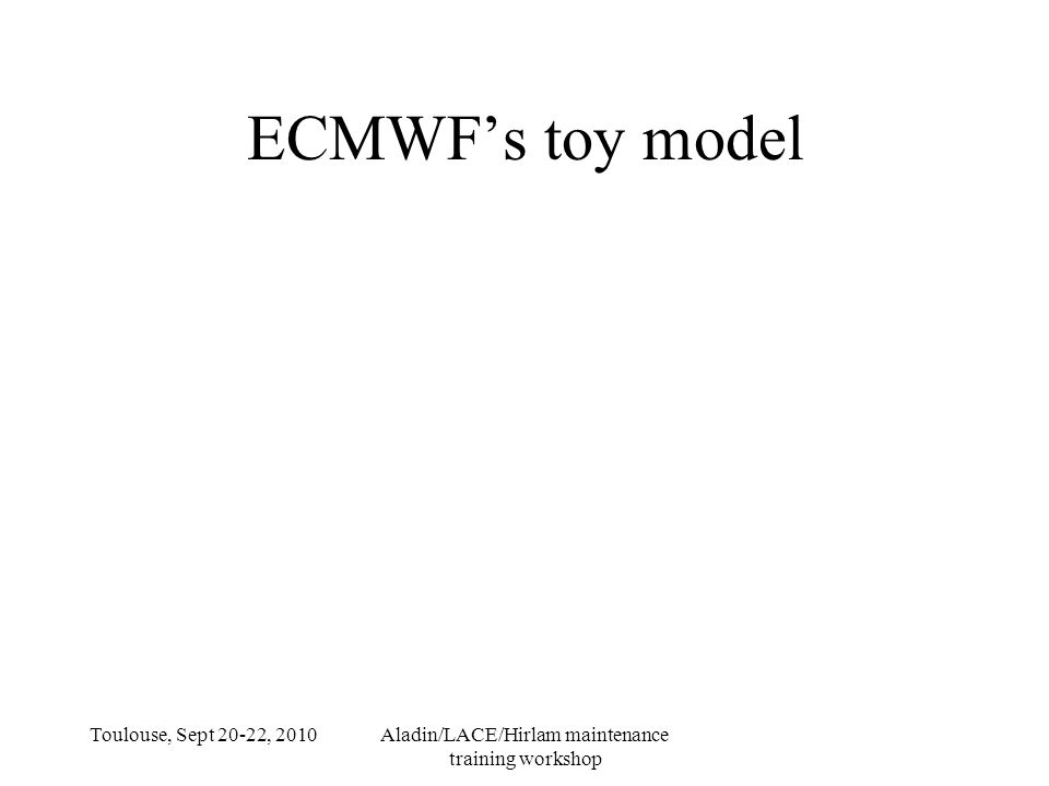 Toulouse, Sept 20-22, 2010Aladin/LACE/Hirlam maintenance training workshop ECMWF's toy model