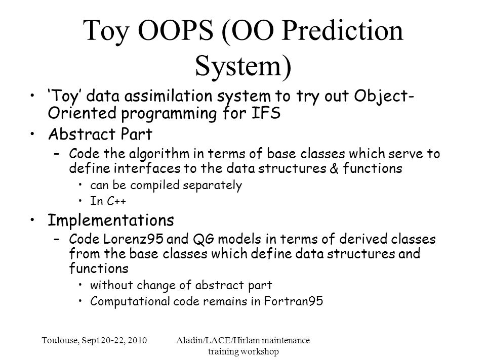 Toulouse, Sept 20-22, 2010Aladin/LACE/Hirlam maintenance training workshop Toy OOPS (OO Prediction System) 'Toy' data assimilation system to try out Object- Oriented programming for IFS Abstract Part –Code the algorithm in terms of base classes which serve to define interfaces to the data structures & functions can be compiled separately In C++ Implementations –Code Lorenz95 and QG models in terms of derived classes from the base classes which define data structures and functions without change of abstract part Computational code remains in Fortran95