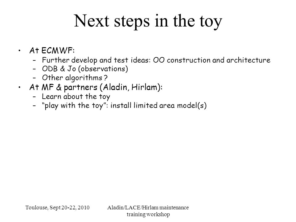 Toulouse, Sept 20-22, 2010Aladin/LACE/Hirlam maintenance training workshop Next steps in the toy At ECMWF: –Further develop and test ideas: OO construction and architecture –ODB & Jo (observations) –Other algorithms .