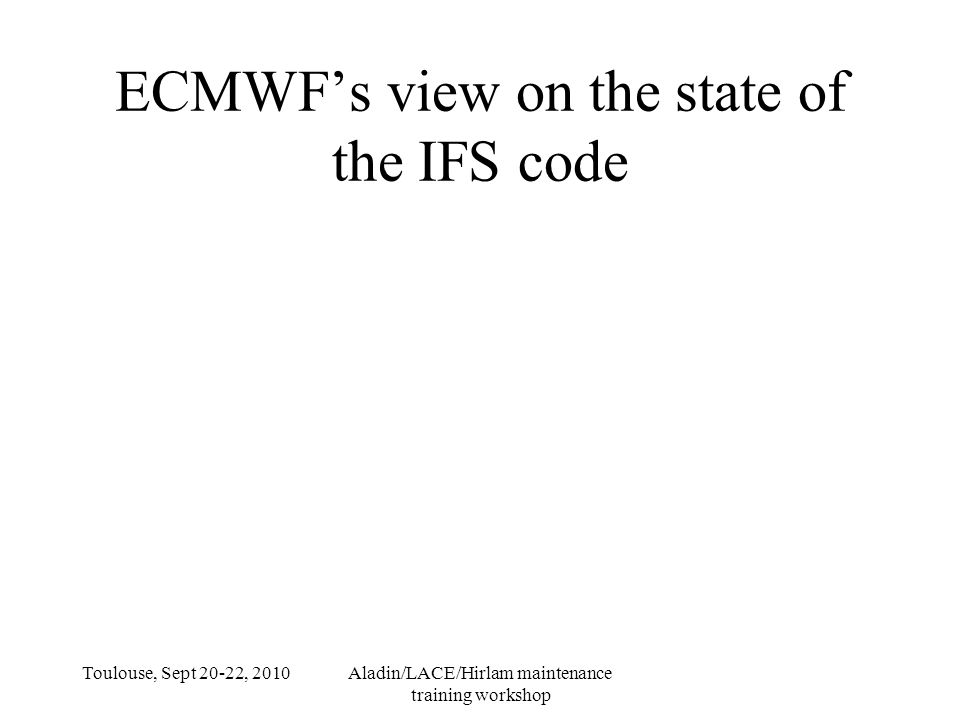 Toulouse, Sept 20-22, 2010Aladin/LACE/Hirlam maintenance training workshop ECMWF's view on the state of the IFS code