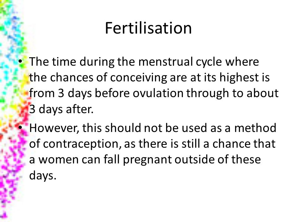 Fertilisation The time during the menstrual cycle where the chances of conceiving are at its highest is from 3 days before ovulation through to about 3 days after.