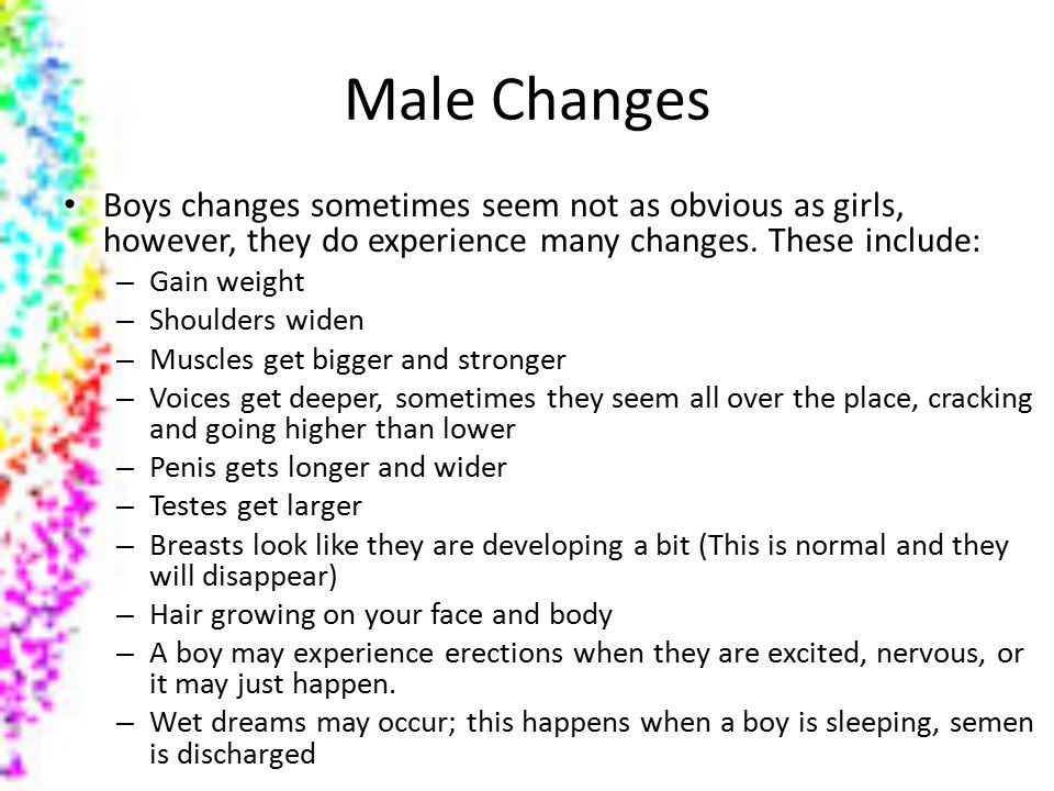 Male Changes Boys changes sometimes seem not as obvious as girls, however, they do experience many changes.
