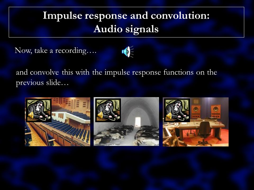 Impulse response and convolution: Audio signals Remember that convolution holds for a vast range of systems.