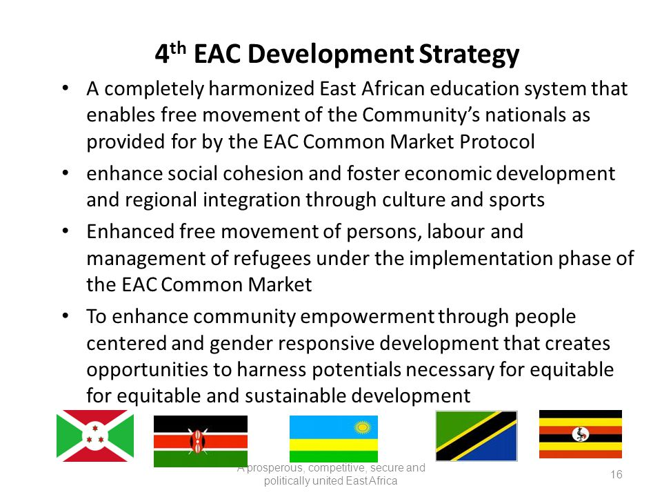 A prosperous, competitive, secure and politically united East Africa 4 th EAC Development Strategy A completely harmonized East African education system that enables free movement of the Community's nationals as provided for by the EAC Common Market Protocol enhance social cohesion and foster economic development and regional integration through culture and sports Enhanced free movement of persons, labour and management of refugees under the implementation phase of the EAC Common Market To enhance community empowerment through people centered and gender responsive development that creates opportunities to harness potentials necessary for equitable for equitable and sustainable development 16