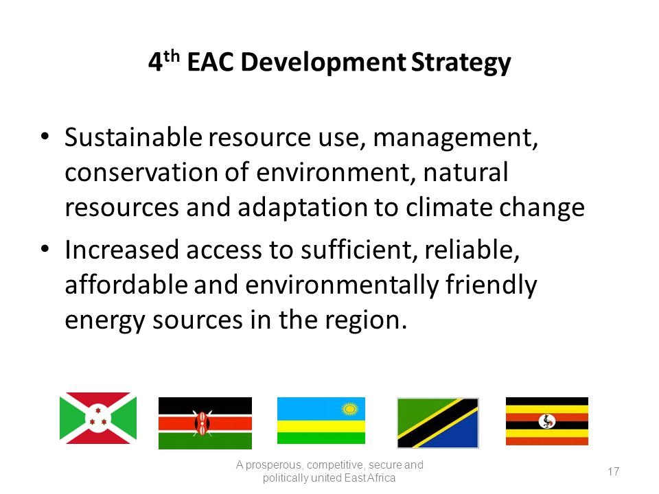 4 th EAC Development Strategy Sustainable resource use, management, conservation of environment, natural resources and adaptation to climate change Increased access to sufficient, reliable, affordable and environmentally friendly energy sources in the region.