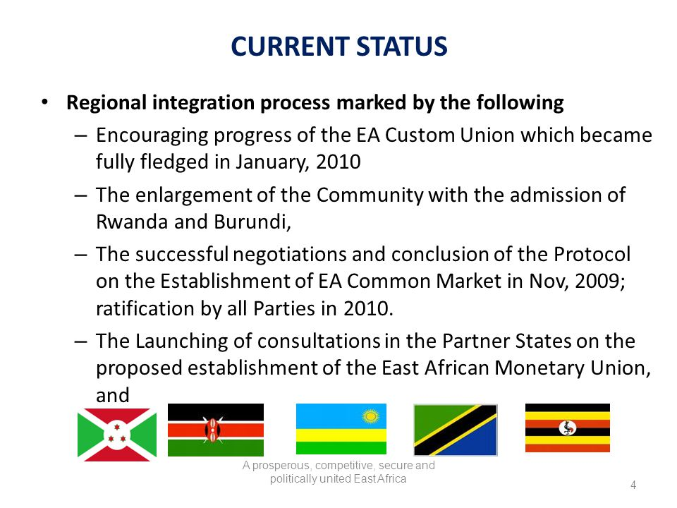 CURRENT STATUS Regional integration process marked by the following – Encouraging progress of the EA Custom Union which became fully fledged in January, 2010 – The enlargement of the Community with the admission of Rwanda and Burundi, – The successful negotiations and conclusion of the Protocol on the Establishment of EA Common Market in Nov, 2009; ratification by all Parties in 2010.