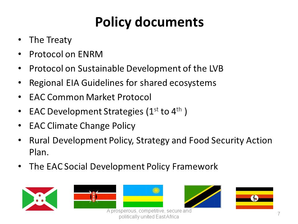 Policy documents The Treaty Protocol on ENRM Protocol on Sustainable Development of the LVB Regional EIA Guidelines for shared ecosystems EAC Common Market Protocol EAC Development Strategies (1 st to 4 th ) EAC Climate Change Policy Rural Development Policy, Strategy and Food Security Action Plan.