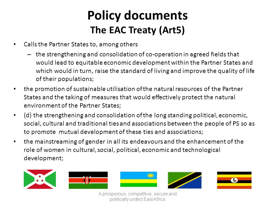 A prosperous, competitive, secure and politically united East Africa Policy documents The EAC Treaty (Art5) Calls the Partner States to, among others