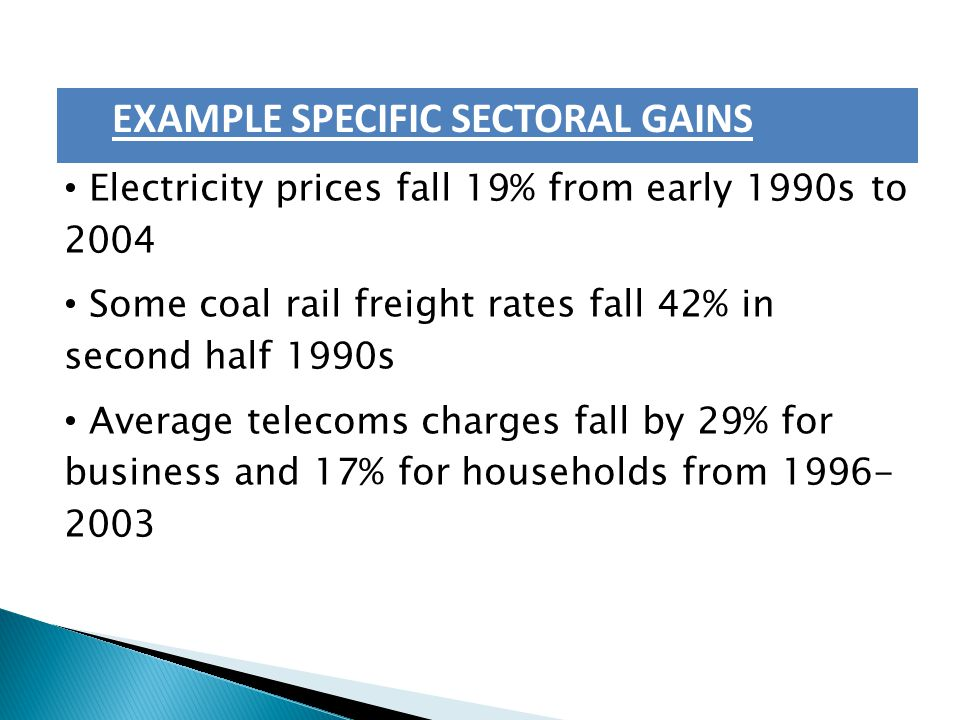 EXAMPLE SPECIFIC SECTORAL GAINS Electricity prices fall 19% from early 1990s to 2004 Some coal rail freight rates fall 42% in second half 1990s Average telecoms charges fall by 29% for business and 17% for households from 1996- 2003