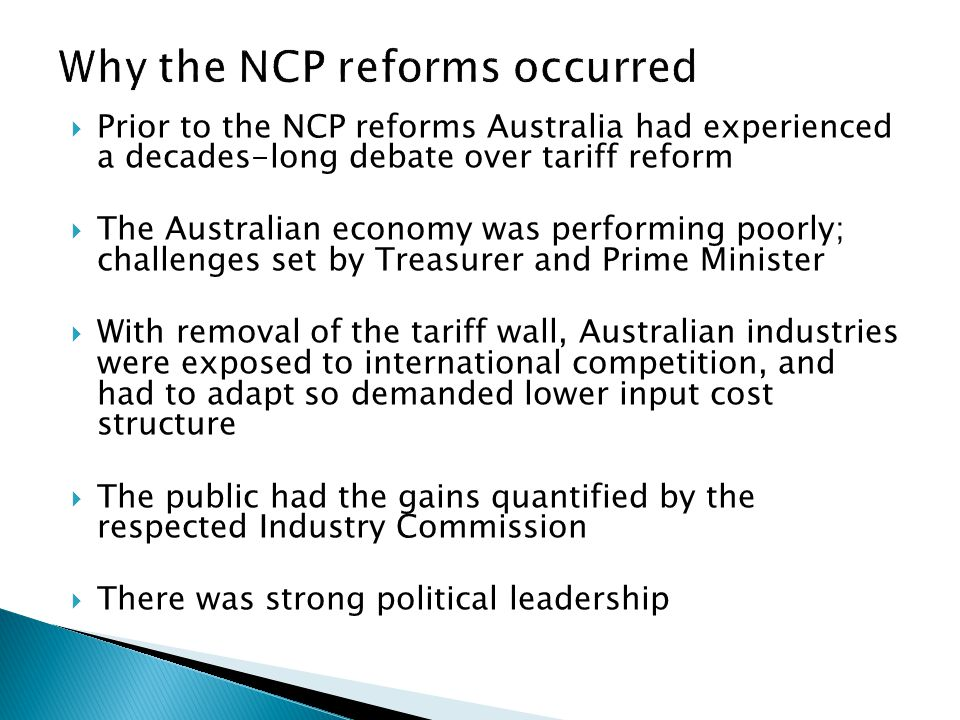  Prior to the NCP reforms Australia had experienced a decades-long debate over tariff reform  The Australian economy was performing poorly; challenges set by Treasurer and Prime Minister  With removal of the tariff wall, Australian industries were exposed to international competition, and had to adapt so demanded lower input cost structure  The public had the gains quantified by the respected Industry Commission  There was strong political leadership
