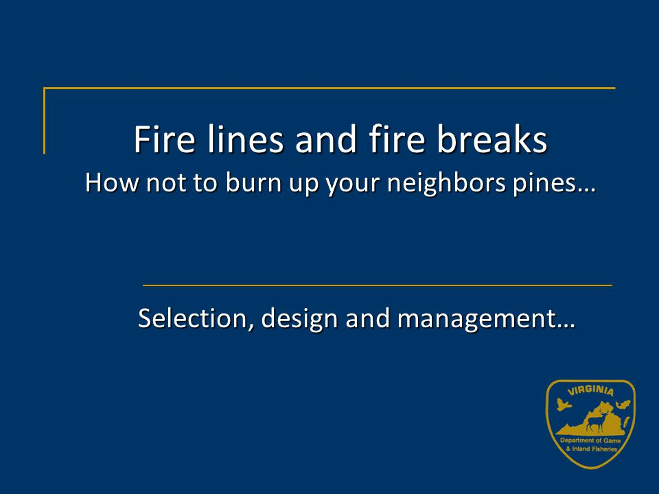 Fire lines and fire breaks How not to burn up your neighbors pines… Selection, design and management…
