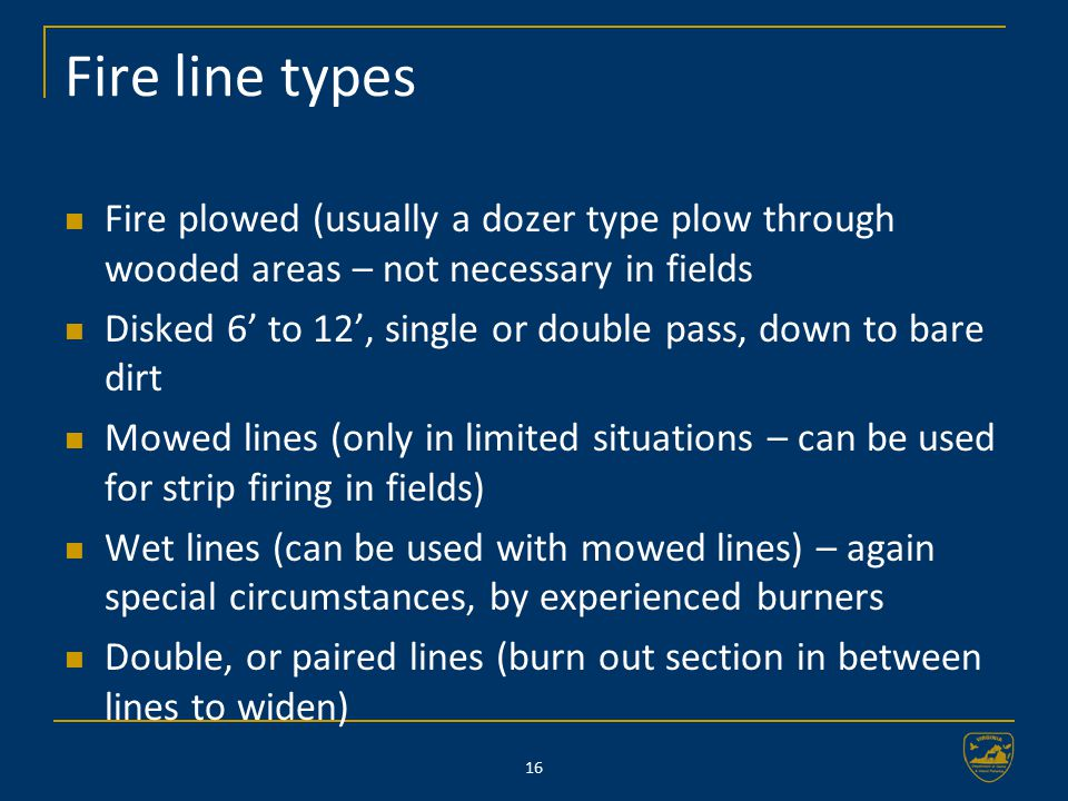 16 Fire line types Fire plowed (usually a dozer type plow through wooded areas – not necessary in fields Disked 6' to 12', single or double pass, down to bare dirt Mowed lines (only in limited situations – can be used for strip firing in fields) Wet lines (can be used with mowed lines) – again special circumstances, by experienced burners Double, or paired lines (burn out section in between lines to widen)