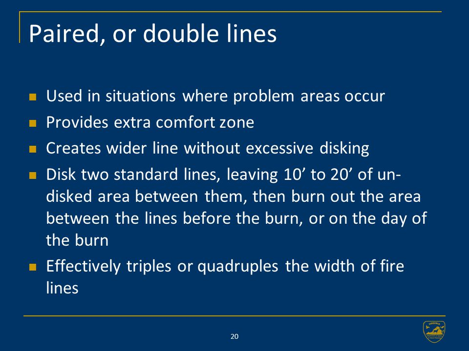 20 Paired, or double lines Used in situations where problem areas occur Provides extra comfort zone Creates wider line without excessive disking Disk two standard lines, leaving 10' to 20' of un- disked area between them, then burn out the area between the lines before the burn, or on the day of the burn Effectively triples or quadruples the width of fire lines