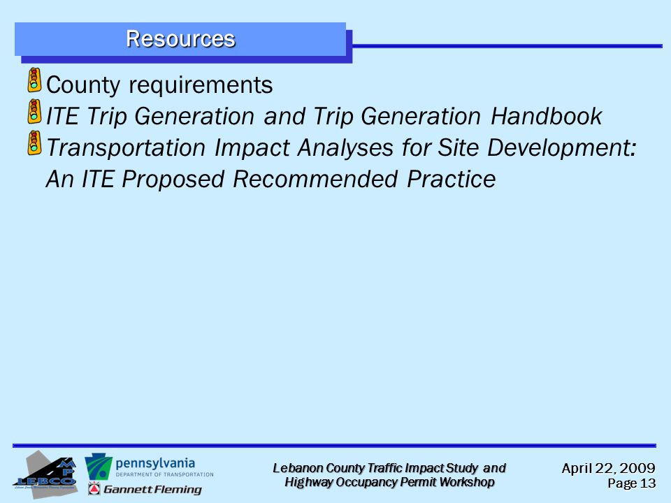 April 22, 2009 Page 13 Lebanon County Traffic Impact Study and Highway Occupancy Permit Workshop ResourcesResources County requirements ITE Trip Generation and Trip Generation Handbook Transportation Impact Analyses for Site Development: An ITE Proposed Recommended Practice
