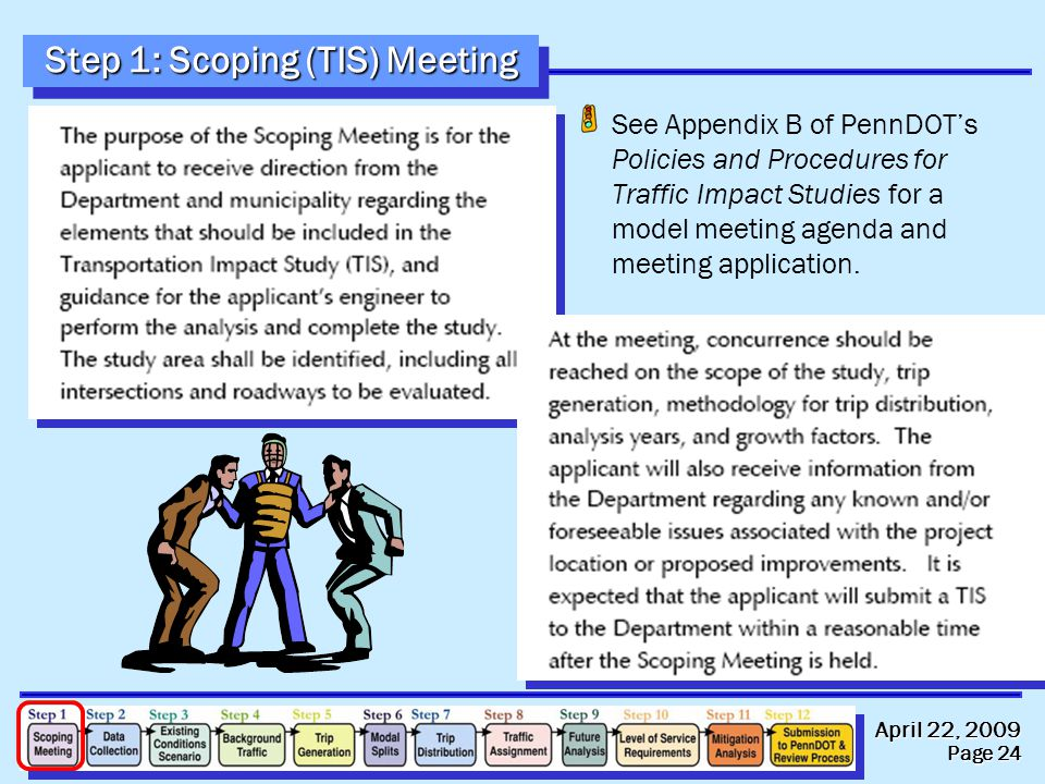 April 22, 2009 Page 24 Step 1: Scoping (TIS) Meeting See Appendix B of PennDOT's Policies and Procedures for Traffic Impact Studies for a model meeting agenda and meeting application.