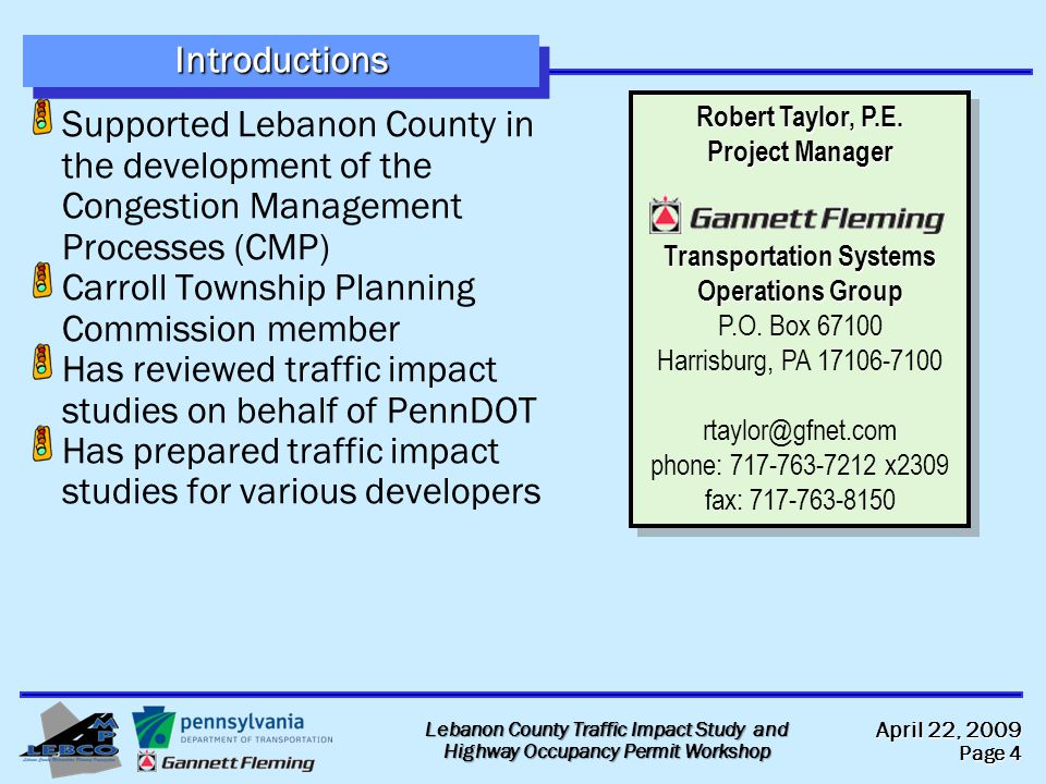 April 22, 2009 Page 4 Lebanon County Traffic Impact Study and Highway Occupancy Permit Workshop IntroductionsIntroductions Supported Lebanon County in the development of the Congestion Management Processes (CMP) Carroll Township Planning Commission member Has reviewed traffic impact studies on behalf of PennDOT Has prepared traffic impact studies for various developers Robert Taylor, P.E.
