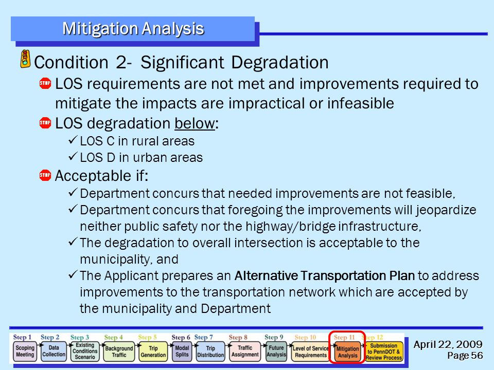 April 22, 2009 Page 56 Condition 2- Significant Degradation LOS requirements are not met and improvements required to mitigate the impacts are impractical or infeasible LOS degradation below: LOS C in rural areas LOS D in urban areas Acceptable if: Department concurs that needed improvements are not feasible, Department concurs that foregoing the improvements will jeopardize neither public safety nor the highway/bridge infrastructure, The degradation to overall intersection is acceptable to the municipality, and The Applicant prepares an Alternative Transportation Plan to address improvements to the transportation network which are accepted by the municipality and Department Mitigation Analysis
