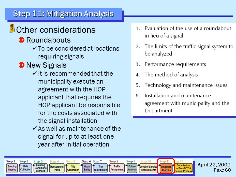 April 22, 2009 Page 60 Step 11: Mitigation Analysis Other considerations Roundabouts To be considered at locations requiring signals New Signals It is recommended that the municipality execute an agreement with the HOP applicant that requires the HOP applicant be responsible for the costs associated with the signal installation As well as maintenance of the signal for up to at least one year after initial operation