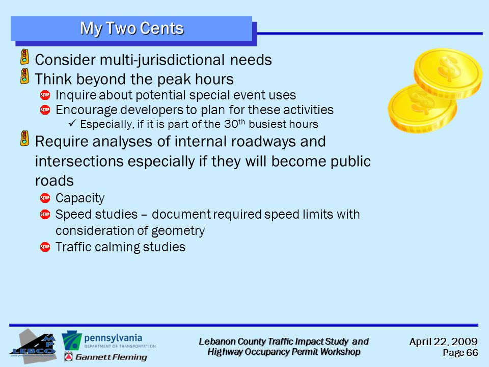 April 22, 2009 Page 66 Lebanon County Traffic Impact Study and Highway Occupancy Permit Workshop My Two Cents Consider multi-jurisdictional needs Think beyond the peak hours Inquire about potential special event uses Encourage developers to plan for these activities Especially, if it is part of the 30 th busiest hours Require analyses of internal roadways and intersections especially if they will become public roads Capacity Speed studies – document required speed limits with consideration of geometry Traffic calming studies