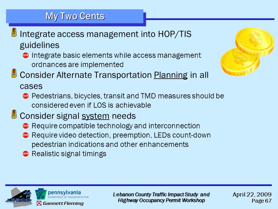 April 22, 2009 Page 67 Lebanon County Traffic Impact Study and Highway Occupancy Permit Workshop My Two Cents Integrate access management into HOP/TIS guidelines Integrate basic elements while access management ordnances are implemented Consider Alternate Transportation Planning in all cases Pedestrians, bicycles, transit and TMD measures should be considered even if LOS is achievable Consider signal system needs Require compatible technology and interconnection Require video detection, preemption, LEDs count-down pedestrian indications and other enhancements Realistic signal timings