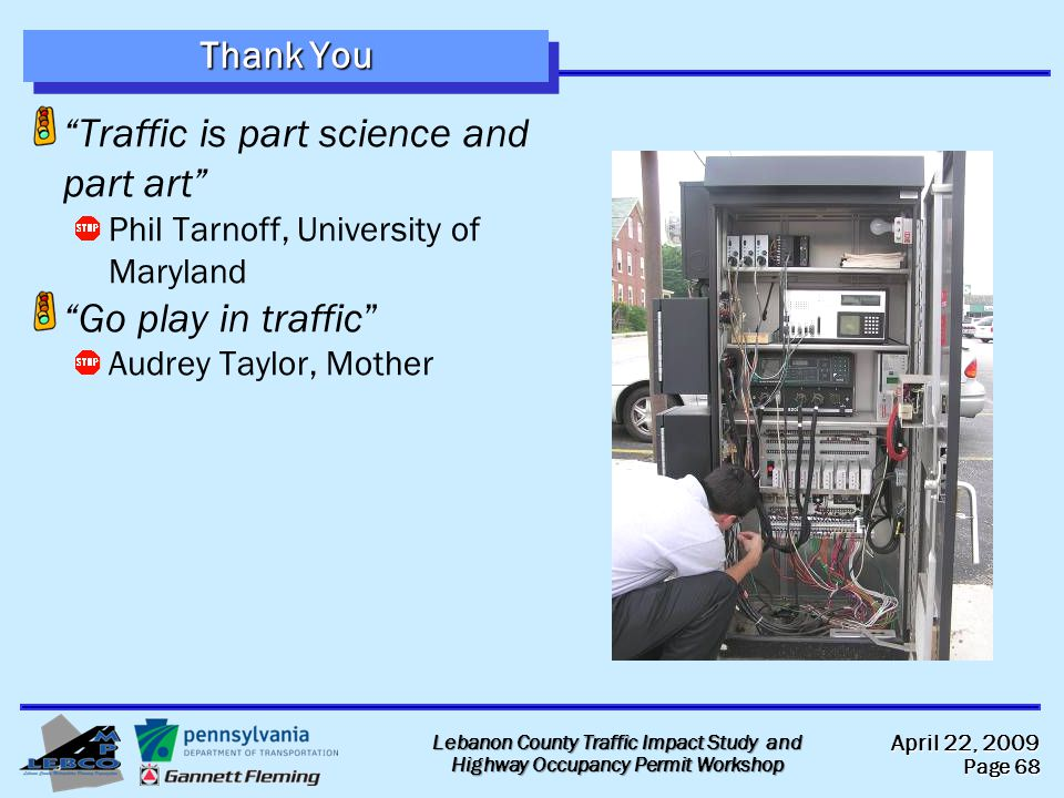 April 22, 2009 Page 68 Lebanon County Traffic Impact Study and Highway Occupancy Permit Workshop Thank You Traffic is part science and part art Phil Tarnoff, University of Maryland Go play in traffic Audrey Taylor, Mother