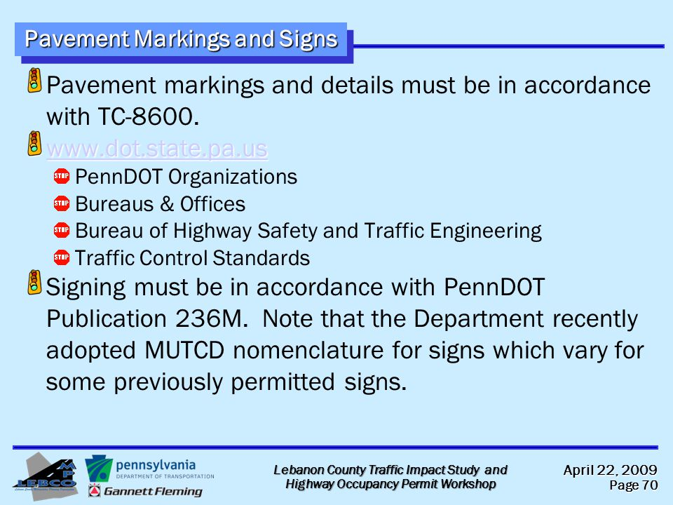 April 22, 2009 Page 70 Lebanon County Traffic Impact Study and Highway Occupancy Permit Workshop Pavement Markings and Signs Pavement markings and details must be in accordance with TC-8600.