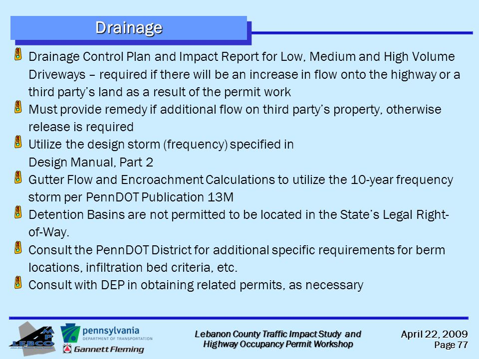 April 22, 2009 Page 77 Lebanon County Traffic Impact Study and Highway Occupancy Permit Workshop DrainageDrainage Drainage Control Plan and Impact Report for Low, Medium and High Volume Driveways – required if there will be an increase in flow onto the highway or a third party's land as a result of the permit work Must provide remedy if additional flow on third party's property, otherwise release is required Utilize the design storm (frequency) specified in Design Manual, Part 2 Gutter Flow and Encroachment Calculations to utilize the 10-year frequency storm per PennDOT Publication 13M Detention Basins are not permitted to be located in the State's Legal Right- of-Way.