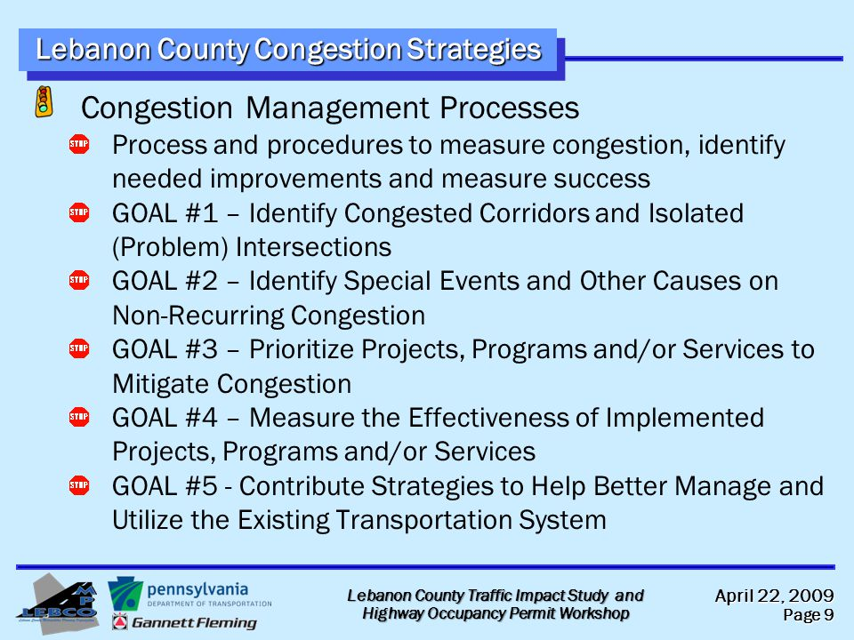 April 22, 2009 Page 9 Lebanon County Traffic Impact Study and Highway Occupancy Permit Workshop Lebanon County Congestion Strategies Congestion Management Processes Process and procedures to measure congestion, identify needed improvements and measure success GOAL #1 – Identify Congested Corridors and Isolated (Problem) Intersections GOAL #2 – Identify Special Events and Other Causes on Non-Recurring Congestion GOAL #3 – Prioritize Projects, Programs and/or Services to Mitigate Congestion GOAL #4 – Measure the Effectiveness of Implemented Projects, Programs and/or Services GOAL #5 - Contribute Strategies to Help Better Manage and Utilize the Existing Transportation System