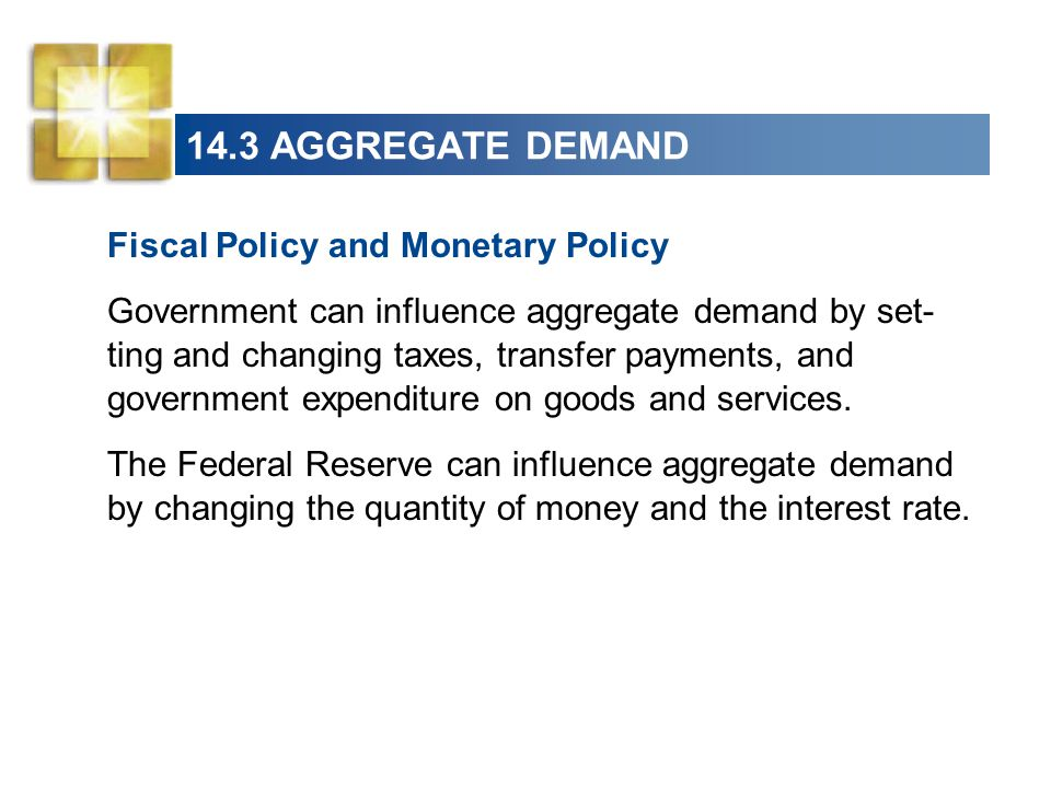 14.3 AGGREGATE DEMAND Fiscal Policy and Monetary Policy Government can influence aggregate demand by set- ting and changing taxes, transfer payments,
