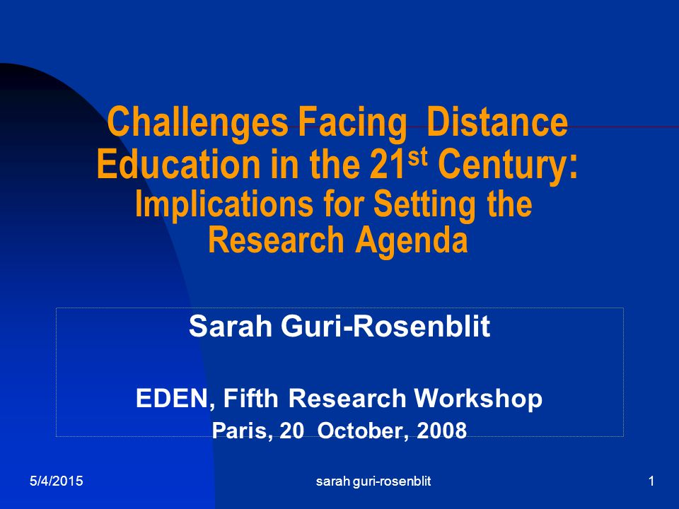 5/4/2015sarah guri-rosenblit1 Challenges Facing Distance Education in the 21 st Century : Implications for Setting the Research Agenda Sarah Guri-Rosenblit EDEN, Fifth Research Workshop Paris, 20 October, 2008