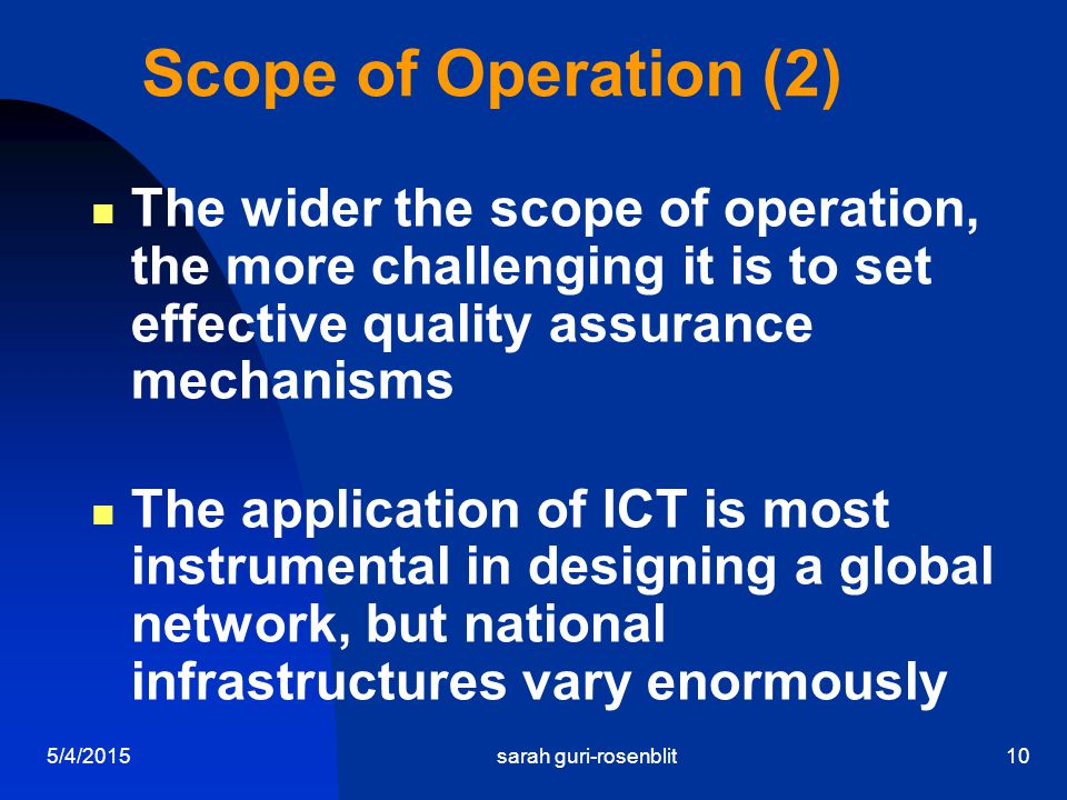 5/4/2015sarah guri-rosenblit10 Scope of Operation (2) The wider the scope of operation, the more challenging it is to set effective quality assurance mechanisms The application of ICT is most instrumental in designing a global network, but national infrastructures vary enormously