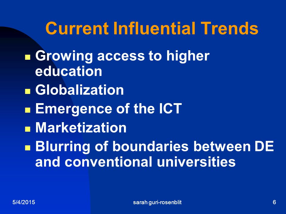 5/4/2015sarah guri-rosenblit6 Current Influential Trends Growing access to higher education Globalization Emergence of the ICT Marketization Blurring of boundaries between DE and conventional universities