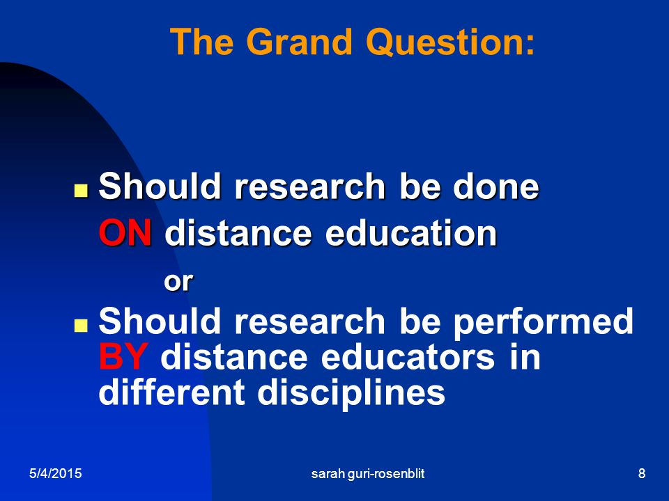 5/4/2015sarah guri-rosenblit8 The Grand Question: Should research be done ON distance education Should research be done ON distance education or or Should research be performed BY distance educators in different disciplines