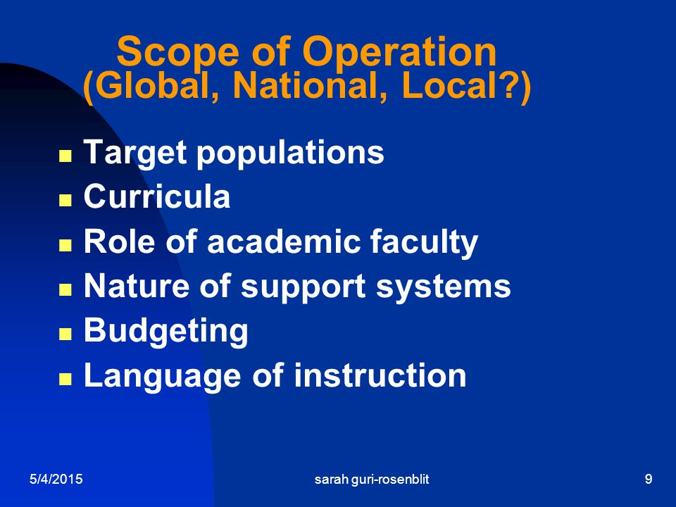 5/4/2015sarah guri-rosenblit9 Scope of Operation (Global, National, Local?) Target populations Curricula Role of academic faculty Nature of support sy