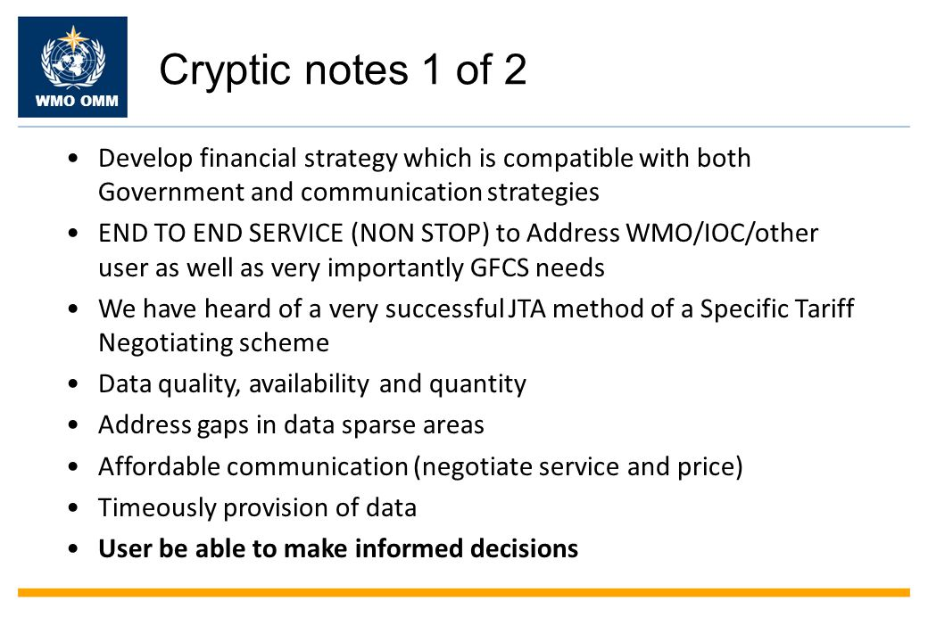 WMO OMM Cryptic notes 1 of 2 Develop financial strategy which is compatible with both Government and communication strategies END TO END SERVICE (NON STOP) to Address WMO/IOC/other user as well as very importantly GFCS needs We have heard of a very successful JTA method of a Specific Tariff Negotiating scheme Data quality, availability and quantity Address gaps in data sparse areas Affordable communication (negotiate service and price) Timeously provision of data User be able to make informed decisions
