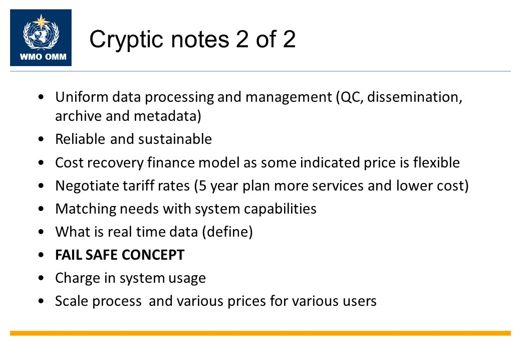 WMO OMM Cryptic notes 2 of 2 Uniform data processing and management (QC, dissemination, archive and metadata) Reliable and sustainable Cost recovery finance model as some indicated price is flexible Negotiate tariff rates (5 year plan more services and lower cost) Matching needs with system capabilities What is real time data (define) FAIL SAFE CONCEPT Charge in system usage Scale process and various prices for various users