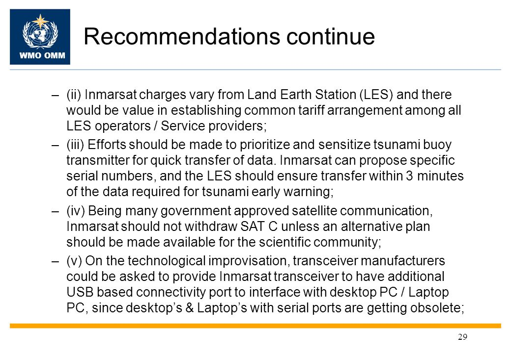 WMO OMM Recommendations continue –(ii) Inmarsat charges vary from Land Earth Station (LES) and there would be value in establishing common tariff arrangement among all LES operators / Service providers; –(iii) Efforts should be made to prioritize and sensitize tsunami buoy transmitter for quick transfer of data.