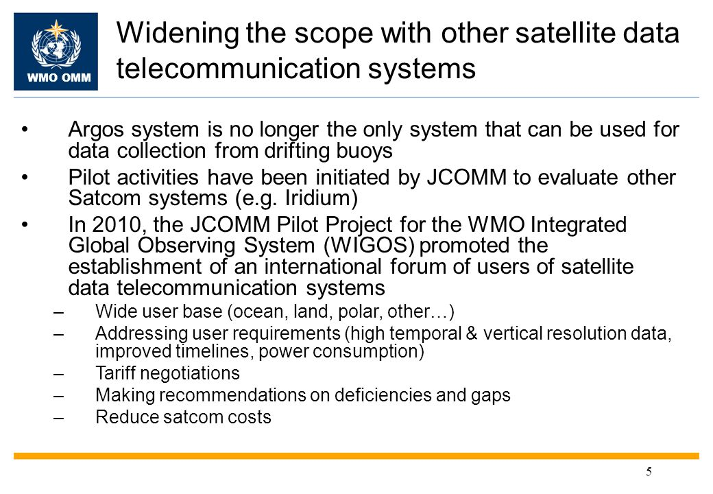 WMO OMM 5 Widening the scope with other satellite data telecommunication systems Argos system is no longer the only system that can be used for data collection from drifting buoys Pilot activities have been initiated by JCOMM to evaluate other Satcom systems (e.g.