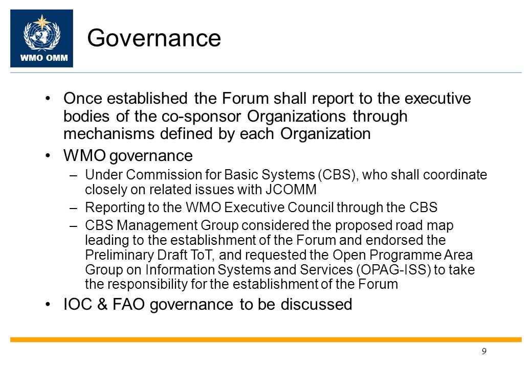 WMO OMM 9 Governance Once established the Forum shall report to the executive bodies of the co-sponsor Organizations through mechanisms defined by each Organization WMO governance –Under Commission for Basic Systems (CBS), who shall coordinate closely on related issues with JCOMM –Reporting to the WMO Executive Council through the CBS –CBS Management Group considered the proposed road map leading to the establishment of the Forum and endorsed the Preliminary Draft ToT, and requested the Open Programme Area Group on Information Systems and Services (OPAG-ISS) to take the responsibility for the establishment of the Forum IOC & FAO governance to be discussed